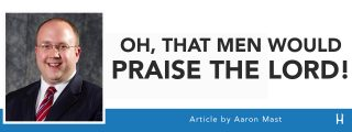 Oh, That Men Would Praise the Lord! [ARTICLE - Aaron Mast]